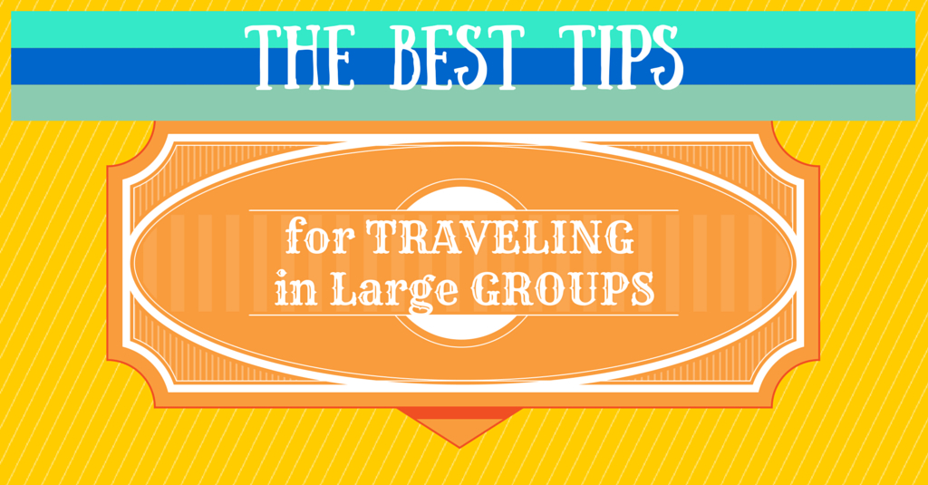 The best tips for traveling in large groups
