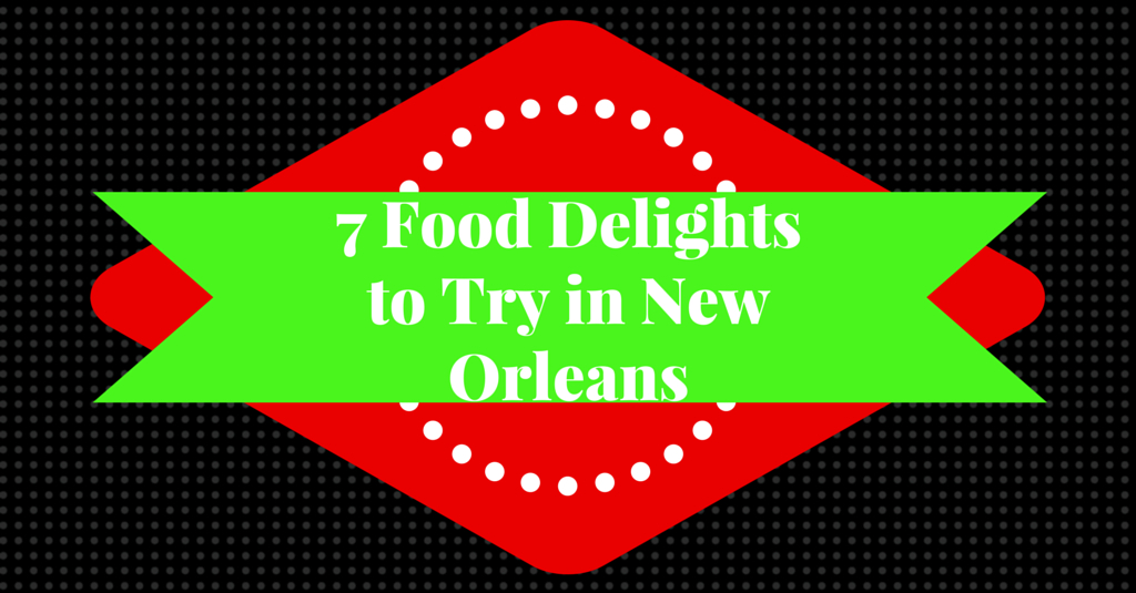 Seven food delights to try in New Orleans
