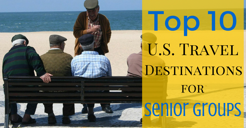Top 10 U S Travel Destinations For Senior Groups Group