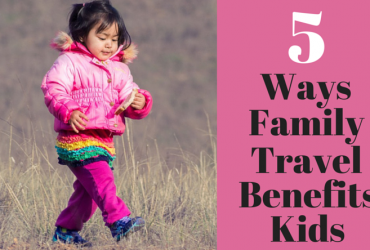 5 Ways Family Travel Benefits Kids