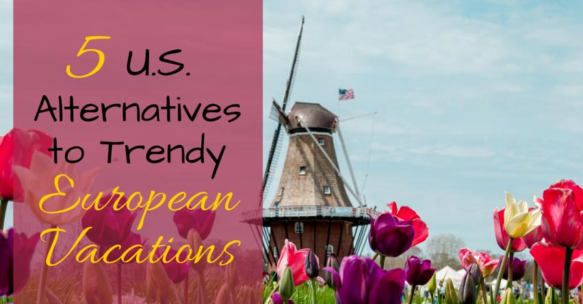 5 U.S. Alternatives to Trendy European Vacations