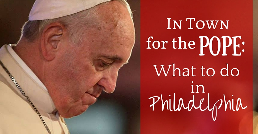 In Town for the Pope: What to do in Philadelphia