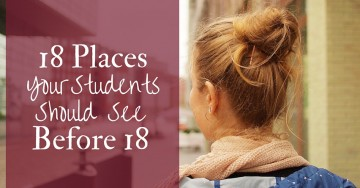 18 Places Your Students Should See Before 18