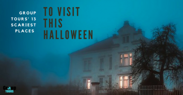 Group Tours' 13 Scariest Places to Visit this Halloween
