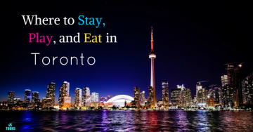 Where to Stay, Play, and Eat in Toronto